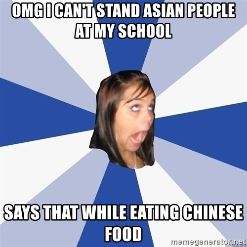 Annoying Facebook Girl - Omg i can't stand Asian people at my school Says that while eating chinese food