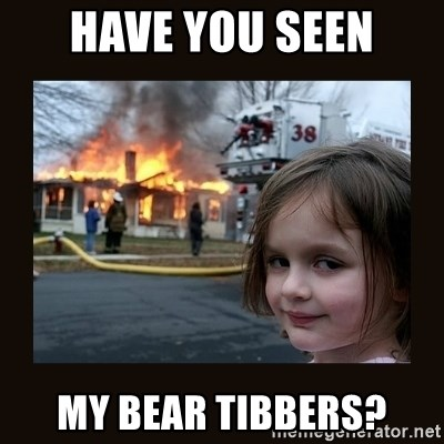 burning house girl - Have you seen My bear tibbers?