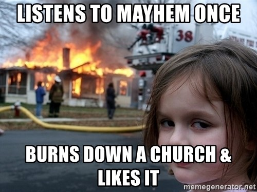 Disaster Girl - Listens to Mayhem once Burns down a church & likes it
