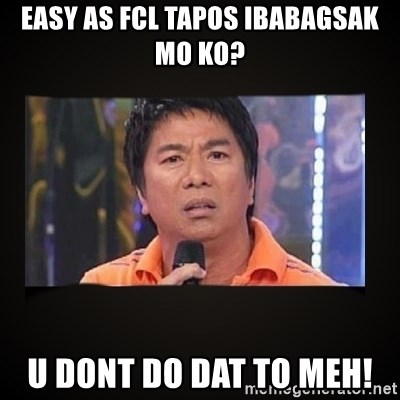 Willie Revillame me - EASY as FCL tapos ibabagsak mo ko? U DONT DO DAT TO MEH!