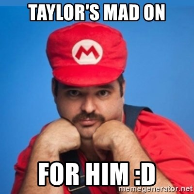 SUPERSEXYMARIO - TAYLOR'S MAD ON FOR HIM :D
