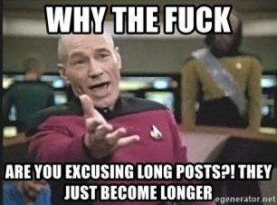 Captain Picard - Why the fuck are you excusing long posts?! They just become longer