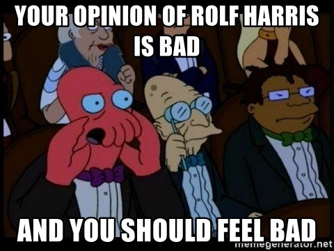 Zoidberg - your opinion of rolf harris is bad and you should feel bad