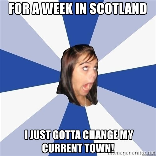 Annoying Facebook Girl - For a week in scotland  I Just Gotta change my current town!
