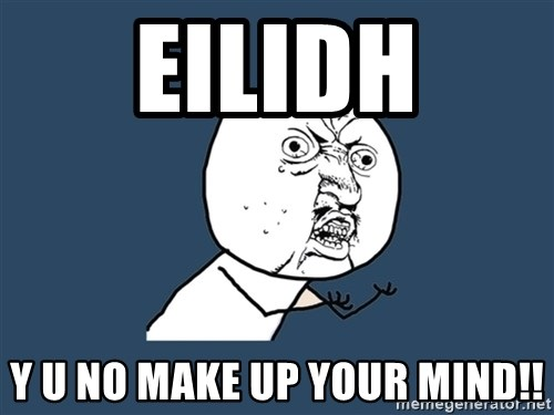 Y U No - Eilidh y u no make up your mind!!