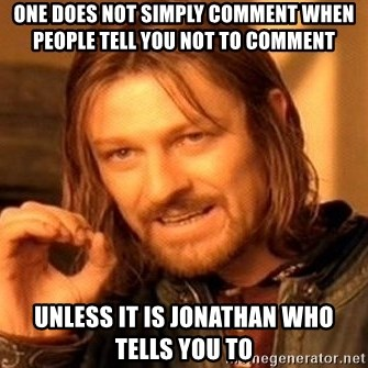 One Does Not Simply - ONE DOES NOT SIMPLY COMMENT WHEN PEOPLE TELL YOU NOT TO COMMENT UNLESS IT IS JONATHAN WHO TELLS YOU TO