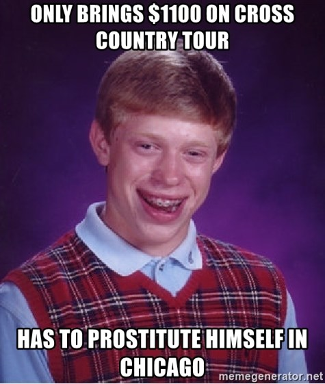 Bad Luck Brian - Only brings $1100 on cross country tour Has to prostitute himself in chicago