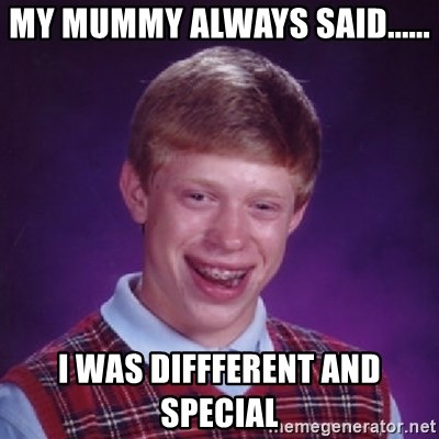 Bad Luck Brian - MY MUMMY ALWAYS SAID...... I WAS DIFFFERENT AND SPECIAL