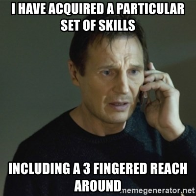 I don't know who you are... - I HAVE ACQUIRED A PARTICULAR SET OF SKILLS INCLUDING A 3 FINGERED REACH AROUND