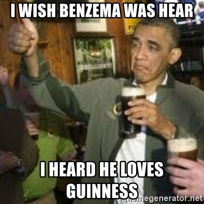 obama beer - I WISH BENZEMA WAS HEAR I HEARD HE LOVES GUINNESS