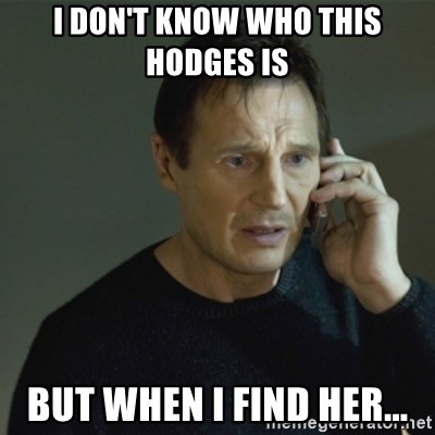 I don't know who you are... - I DON'T KNOW WHO THIS HODGES IS  BUT WHEN I FIND HER...