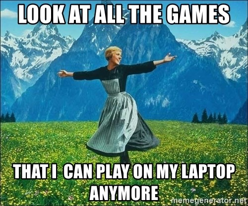 Look at all the things - look at all the games that i  can play on my laptop anymore
