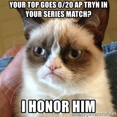 Grumpy Cat  - your top goes 0/20 AP tryn in your series match? I honor him
