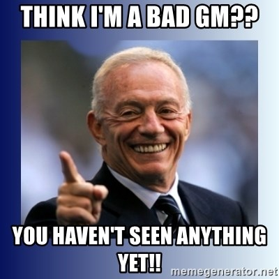 Jerry Jones - Think I'm a bad gm??  You haven't seen anything yet!!