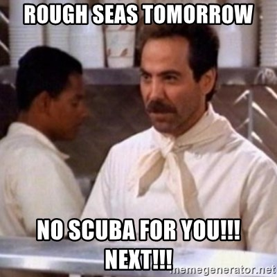 No Soup for You - Rough seas tomorrow no scuba for you!!! NEXT!!!