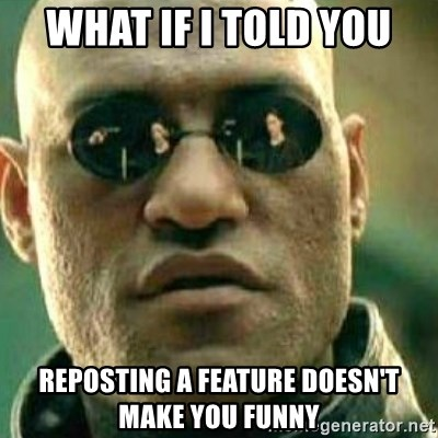 What If I Told You - What if i told you Reposting a feature doesn't make you funny