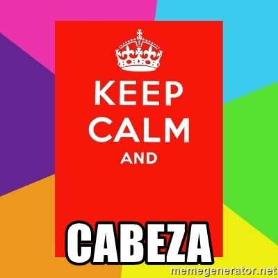 Keep calm and -  CABEZA