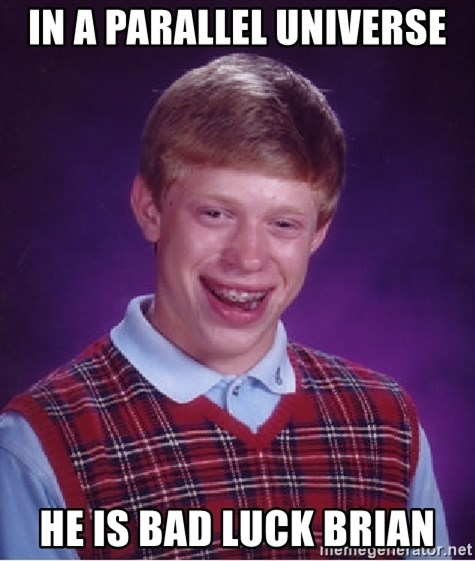 Bad Luck Brian - in a parallel universe he is bad luck brian