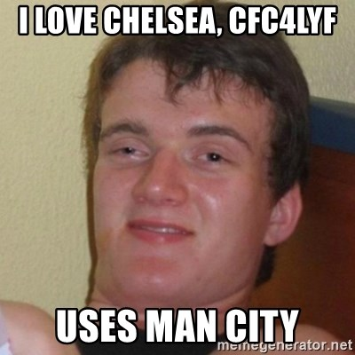 Really Stoned Guy - I LOVE CHELSEA, CFC4LYF USES MAN CITY