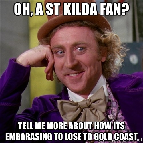 Willy Wonka - Oh, a st kilda fan? tell me more about how its embarasing to lose to Gold Coast