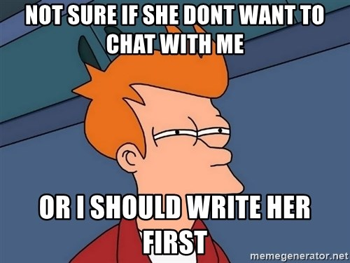 Futurama Fry - not sure if she dont want to chat with me or i should write her first