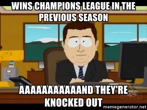 south park aand it's gone - WINS CHAMPIONS LEAGUE IN THE PREVIOUS SEASON AAAAAAAAAAAND THEY'RE KNOCKED OUT