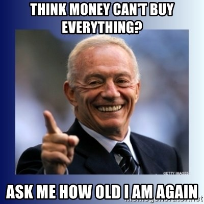 Jerry Jones - Think money can't buy everything? Ask me how old I am again