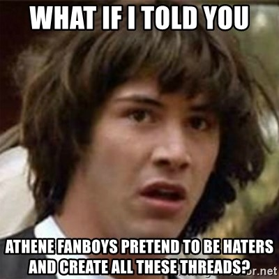 what if meme - What if i told you Athene fanboys pretend to be haters and create all these threads?