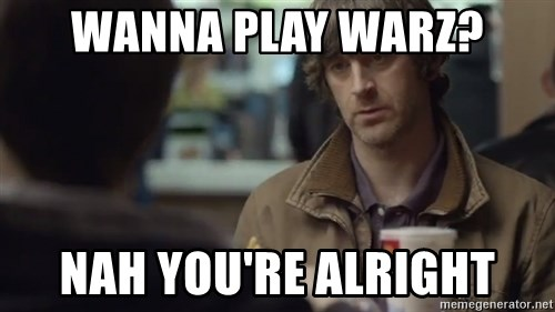 nah you're alright - wanna play warz? nah you're alright