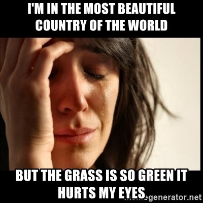 First World Problems - I'm in the most beautiful country of the world But the grass is so green it hurts my eyes