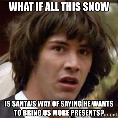 Conspiracy Keanu - What if all this snow is santa's way of saying he wants to bring us more presents?