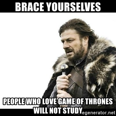 Winter is Coming - Brace yourselves people who love game of thrones will not study