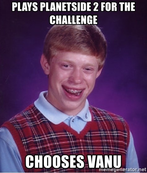 Bad Luck Brian - Plays planetside 2 for the challenge  Chooses Vanu