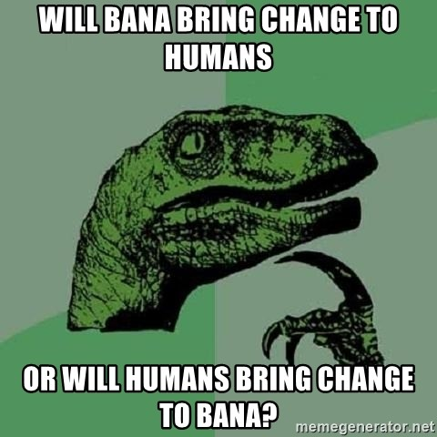 Philosoraptor - will bana bring change to humans or will humans bring change to bana?