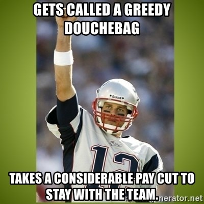 tom brady - Gets called a greedy douchebag Takes a considerable pay cut to stay with the team.