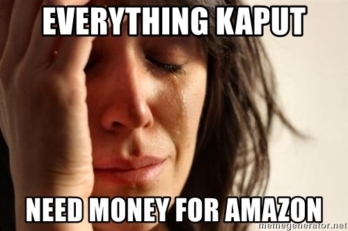 First World Problems - Everything KapuT need money for amazon