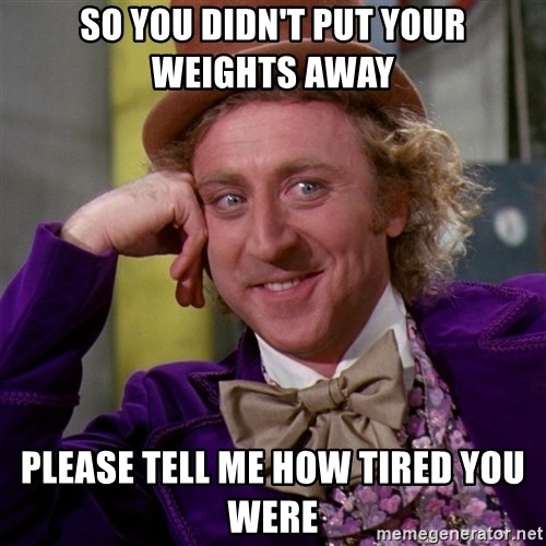 Willy Wonka - so you didn't put your weights away please tell me how tired you were