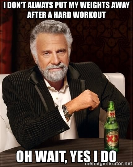 The Most Interesting Man In The World - i don't always put my weights away after a hard workout oh wait, yes i do