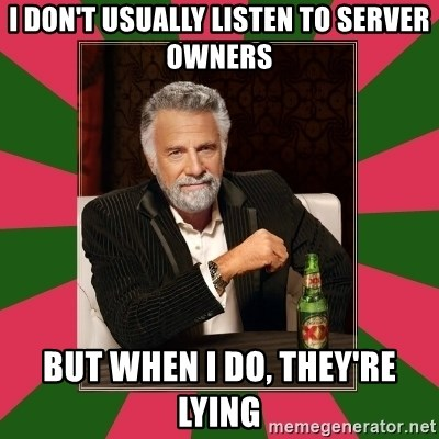 i dont usually - i don't usually listen to server owners but when i do, they're lying
