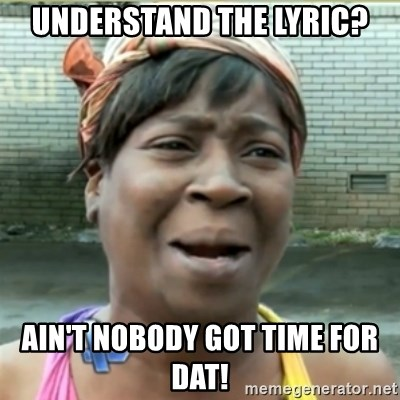 Ain't Nobody got time fo that - Understand the lyric? AIN't NOBODY GOT TIME FOR DAT!