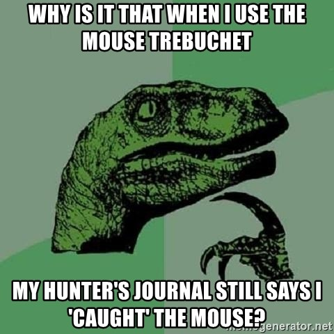 Philosoraptor - Why is it that when i use the mouse trebuchet my hunter's journal still says i 'caught' the mouse?