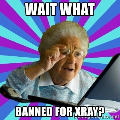 old lady - wait what Banned for xray?