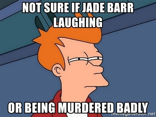 Futurama Fry - Not sure if Jade Barr laughing or being murdered badly
