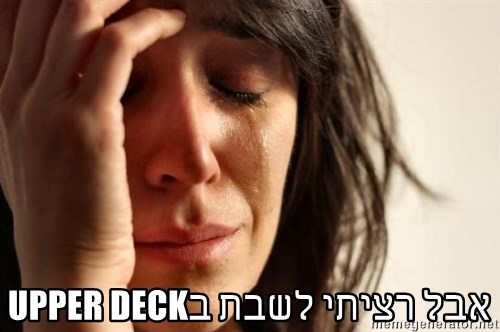 First World Problems -  אבל רציתי לשבת בUPPER DECK