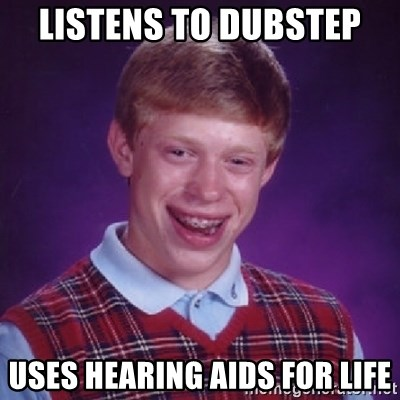 Bad Luck Brian - LISTENS TO DUBSTEP  USES HEARING AIDS FOR LIFE