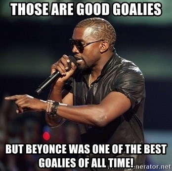 Kanye - Those are good goalies But Beyonce was one of the best goalies of all time!