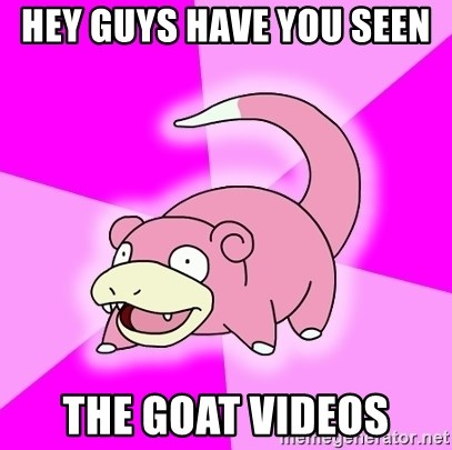 Slowpoke - Hey guys have you seen  the goat videos