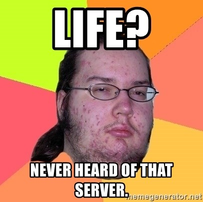 Butthurt Dweller - LIFE? NEVER HEARD OF THAT SERVER.