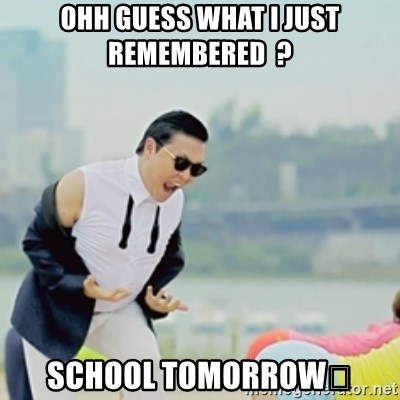 Gangnam Style - OHH GUESS WHAT I JUST REMEMBERED  ? SCHOOL TOMORROW😊