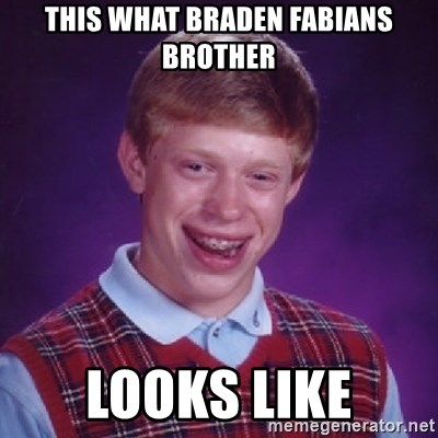 Bad Luck Brian - This what Braden fabIAns brother Looks like